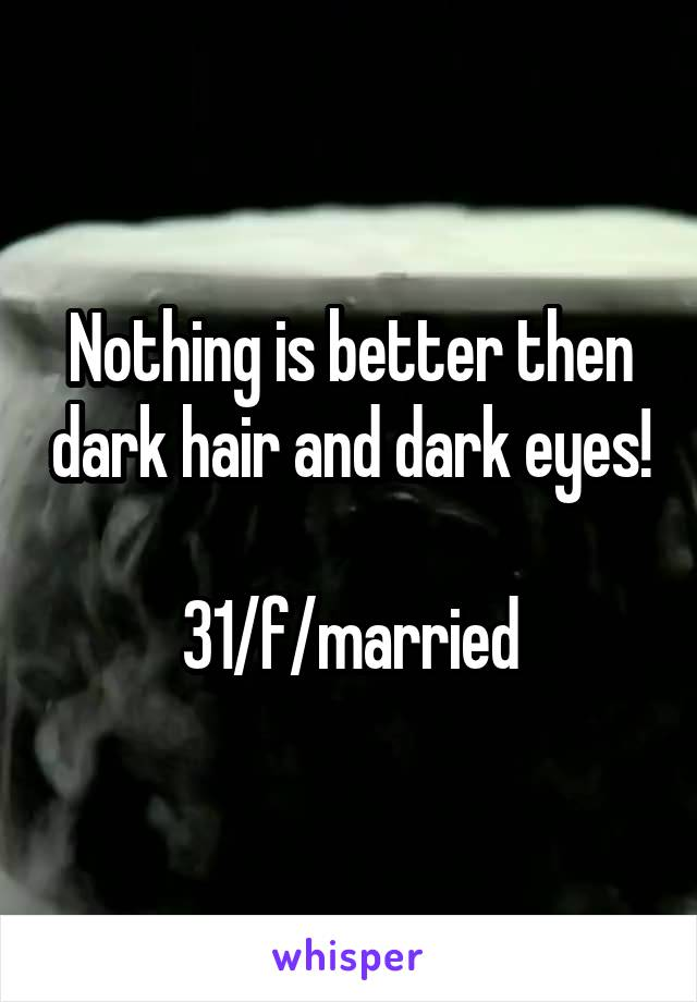 Nothing is better then dark hair and dark eyes!  31/f/married