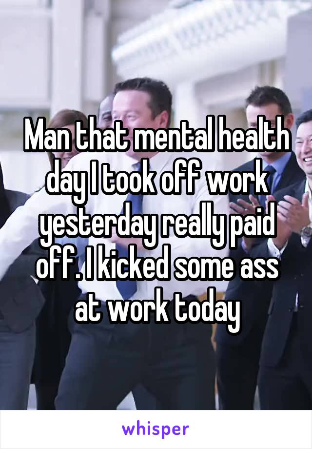 Man that mental health day I took off work yesterday really paid off. I kicked some ass at work today