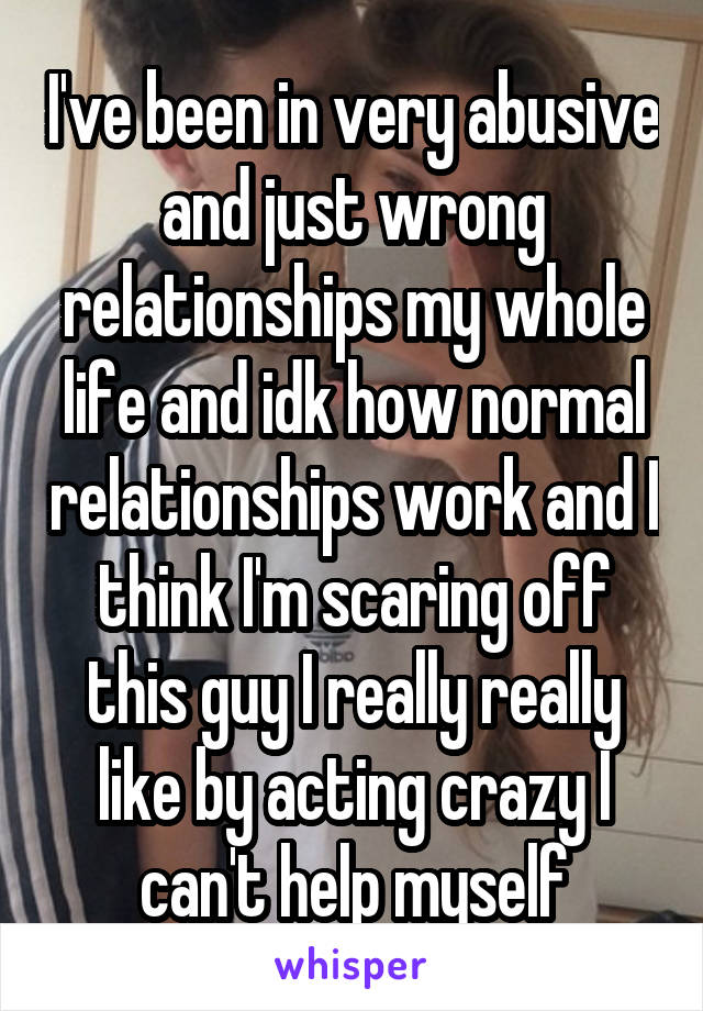 I've been in very abusive and just wrong relationships my whole life and idk how normal relationships work and I think I'm scaring off this guy I really really like by acting crazy I can't help myself