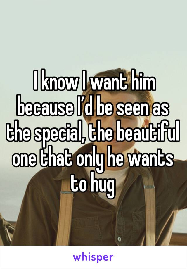 I know I want him because I'd be seen as the special, the beautiful one that only he wants to hug