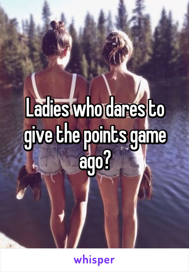 Ladies who dares to give the points game ago?