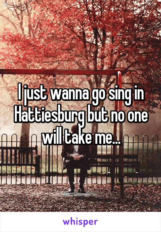 I just wanna go sing in Hattiesburg but no one will take me...