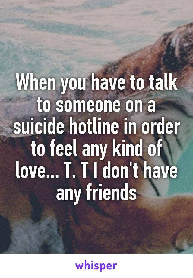 When you have to talk to someone on a suicide hotline in order to feel any kind of love... T. T I don't have any friends
