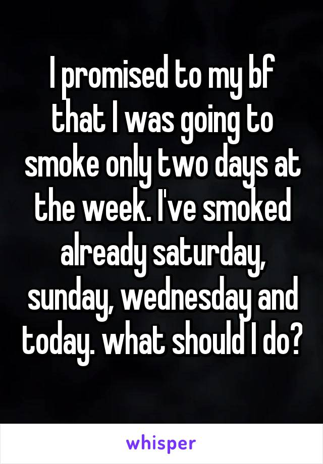 I promised to my bf that I was going to smoke only two days at the week. I've smoked already saturday, sunday, wednesday and today. what should I do?