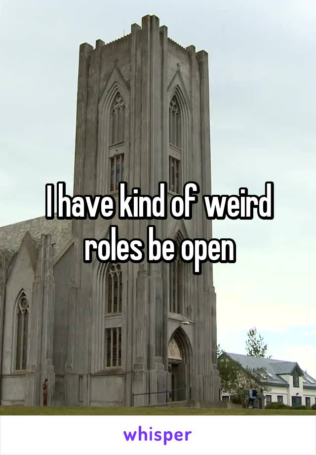 I have kind of weird roles be open