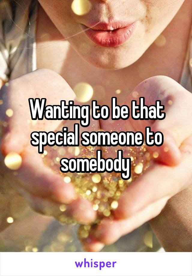 Wanting to be that special someone to somebody