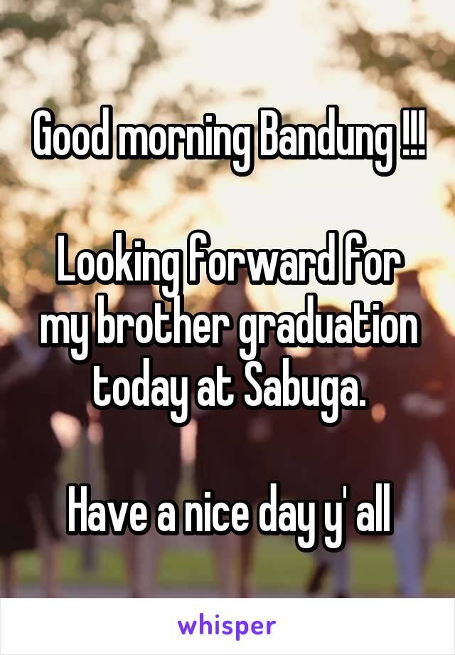 Good morning Bandung !!!  Looking forward for my brother graduation today at Sabuga.  Have a nice day y' all