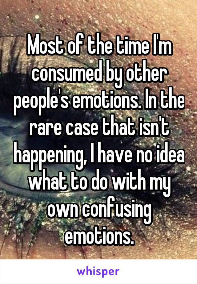 Most of the time I'm consumed by other people's emotions. In the rare case that isn't happening, I have no idea what to do with my own confusing emotions.