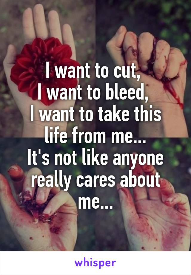I want to cut,  I want to bleed,  I want to take this life from me... It's not like anyone really cares about me...