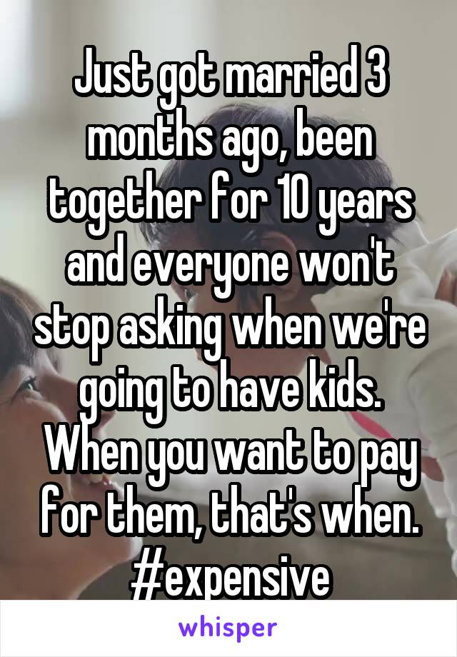 Just got married 3 months ago, been together for 10 years and everyone won't stop asking when we're going to have kids. When you want to pay for them, that's when. #expensive