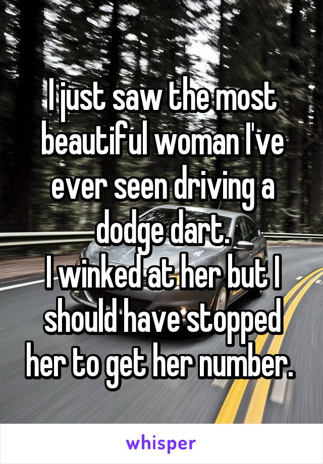 I just saw the most beautiful woman I've ever seen driving a dodge dart. I winked at her but I should have stopped her to get her number.