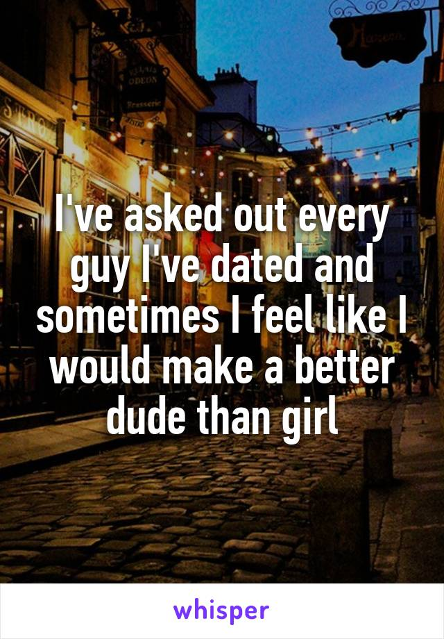 I've asked out every guy I've dated and sometimes I feel like I would make a better dude than girl