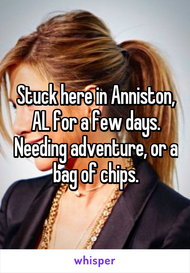 Stuck here in Anniston, AL for a few days. Needing adventure, or a bag of chips.