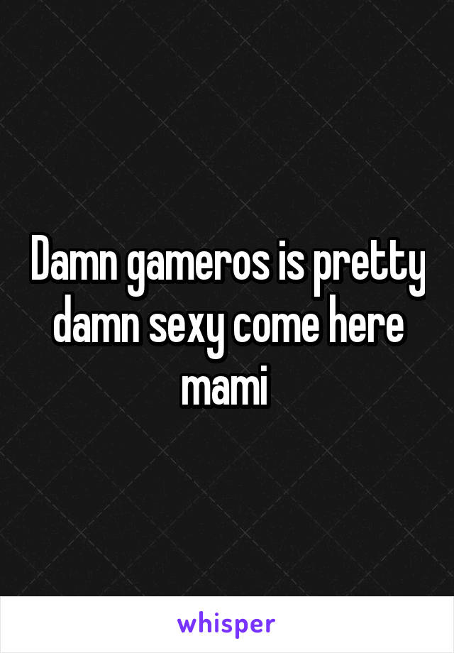 Damn gameros is pretty damn sexy come here mami