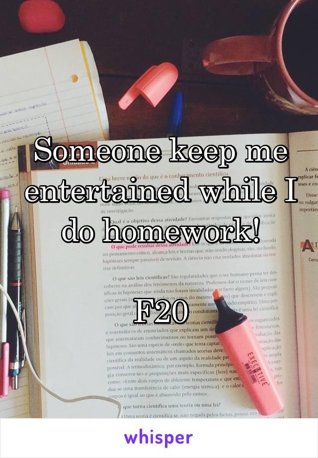 Someone keep me entertained while I do homework!  F20