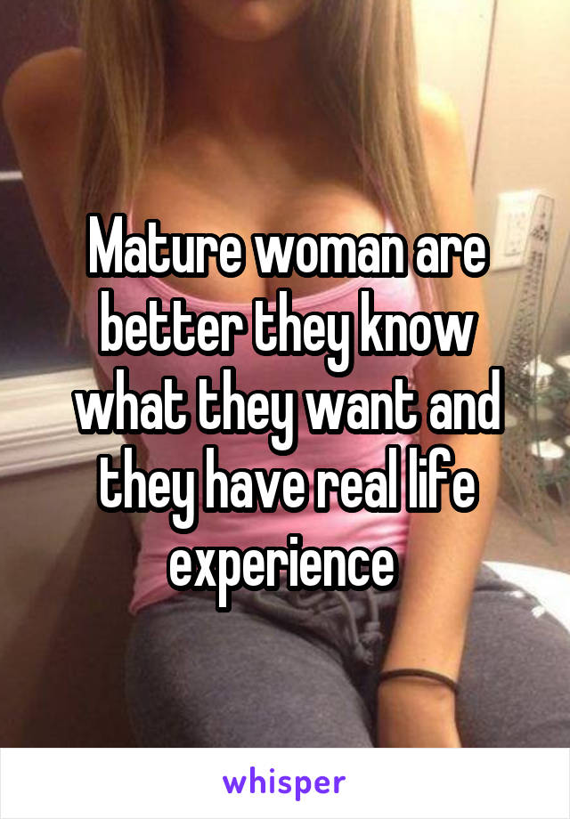 Mature woman are better they know what they want and they have real life experience