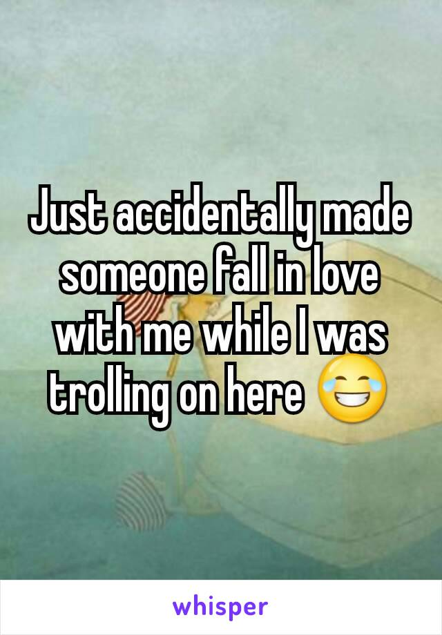 Just accidentally made someone fall in love with me while I was trolling on here 😂