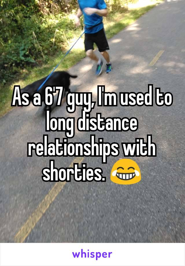 As a 6'7 guy, I'm used to long distance relationships with shorties. 😂
