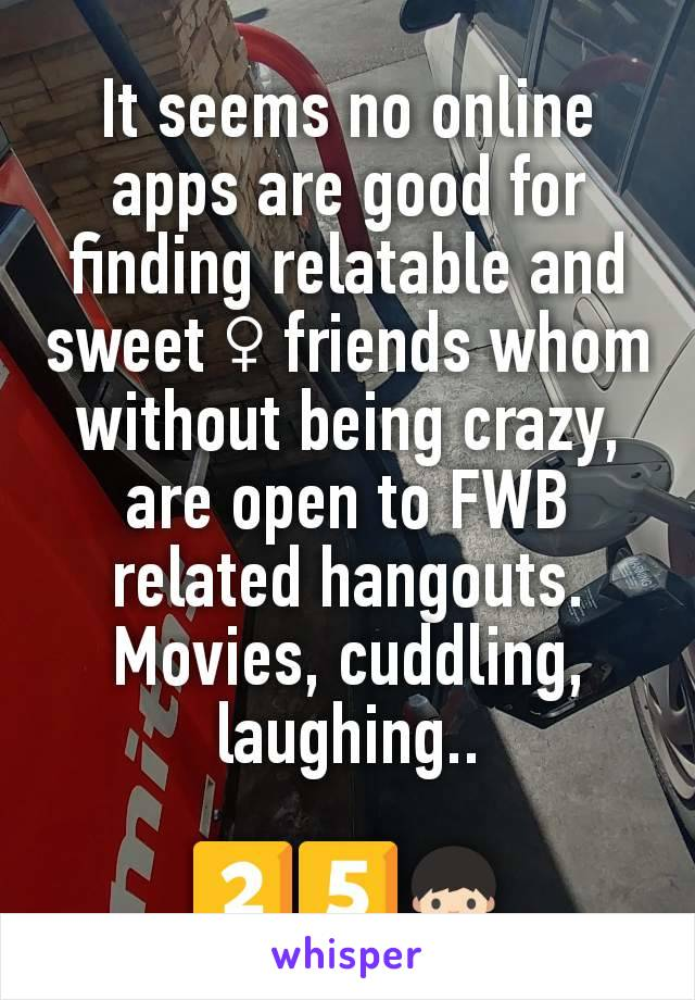 It seems no online apps are good for finding relatable and sweet ♀️ friends whom without being crazy, are open to FWB related hangouts. Movies, cuddling, laughing..  2️⃣5️⃣👦🏻