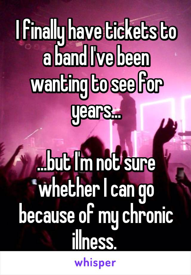 I finally have tickets to a band I've been wanting to see for years...  ...but I'm not sure whether I can go because of my chronic illness.