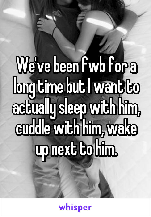 We've been fwb for a long time but I want to actually sleep with him, cuddle with him, wake up next to him.