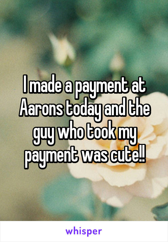 I made a payment at Aarons today and the guy who took my payment was cute!!