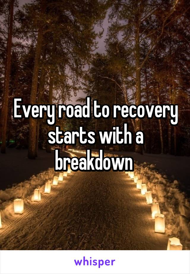 Every road to recovery starts with a breakdown