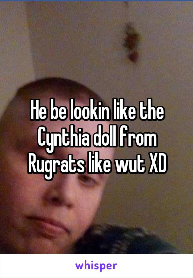 He be lookin like the Cynthia doll from Rugrats like wut XD