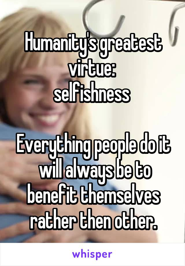 Humanity's greatest virtue:  selfishness   Everything people do it  will always be to benefit themselves rather then other.