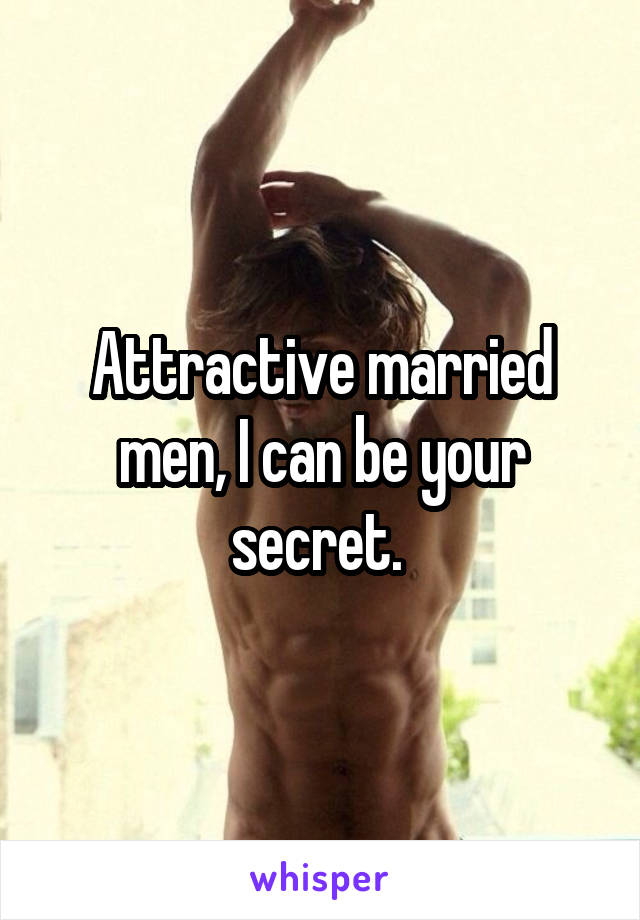 Attractive married men, I can be your secret.