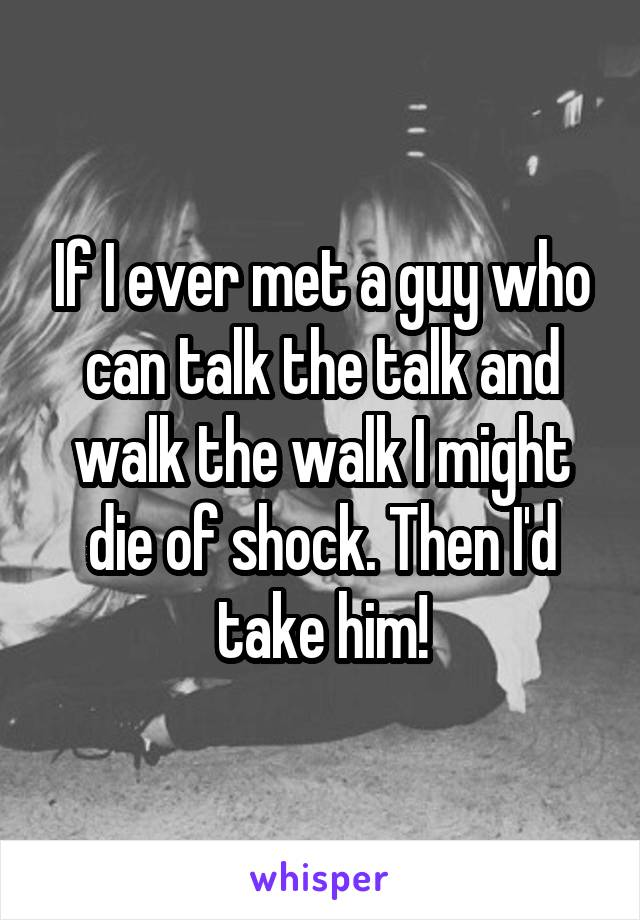 If I ever met a guy who can talk the talk and walk the walk I might die of shock. Then I'd take him!
