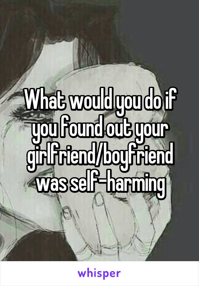 What would you do if you found out your girlfriend/boyfriend was self-harming