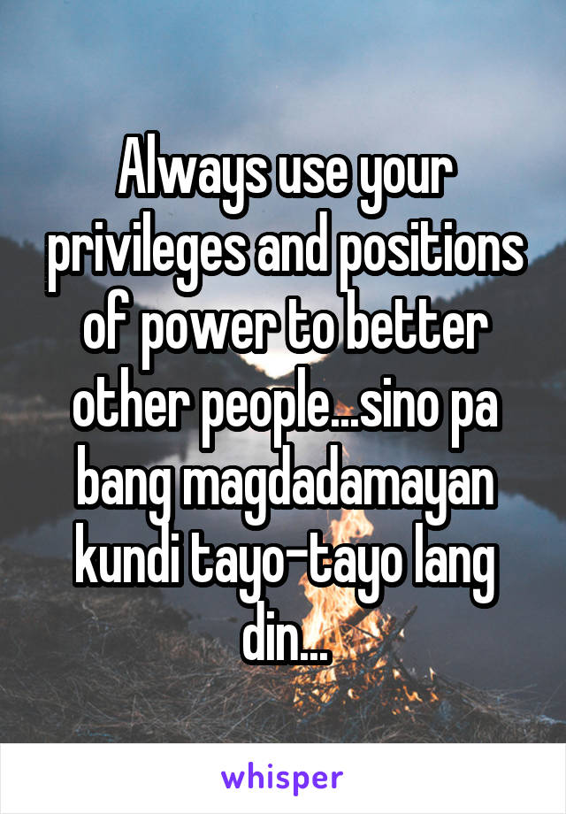 Always use your privileges and positions of power to better other people...sino pa bang magdadamayan kundi tayo-tayo lang din...