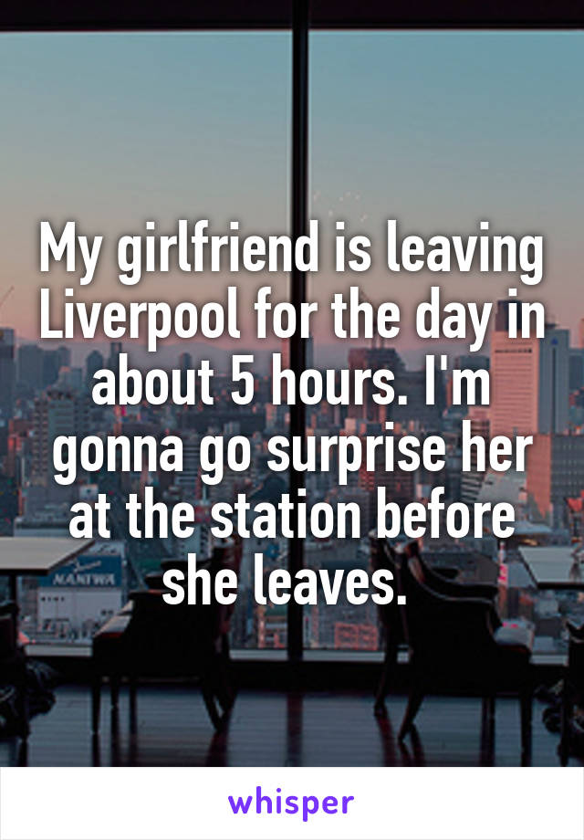 My girlfriend is leaving Liverpool for the day in about 5 hours. I'm gonna go surprise her at the station before she leaves.