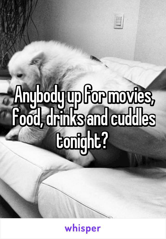 Anybody up for movies, food, drinks and cuddles tonight?