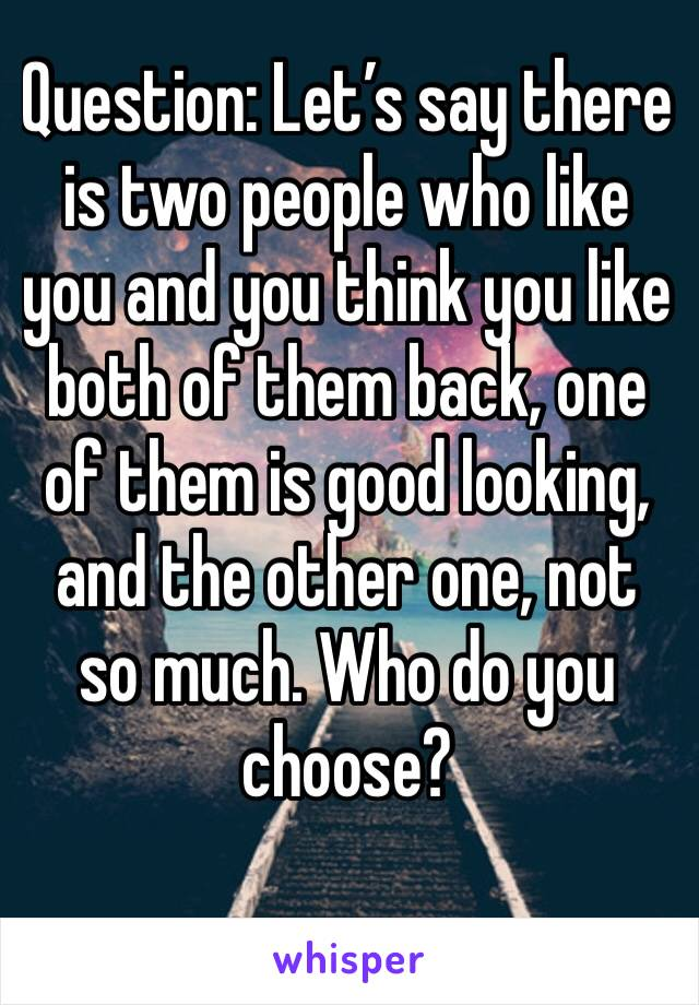Question: Let's say there is two people who like you and you think you like both of them back, one of them is good looking, and the other one, not so much. Who do you choose?