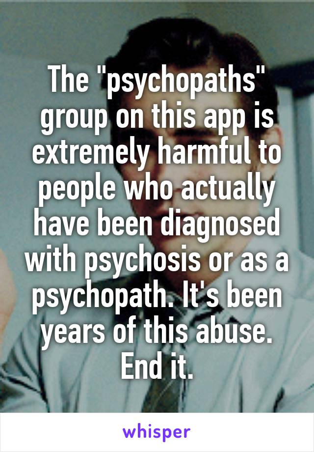 """The """"psychopaths"""" group on this app is extremely harmful to people who actually have been diagnosed with psychosis or as a psychopath. It's been years of this abuse. End it."""