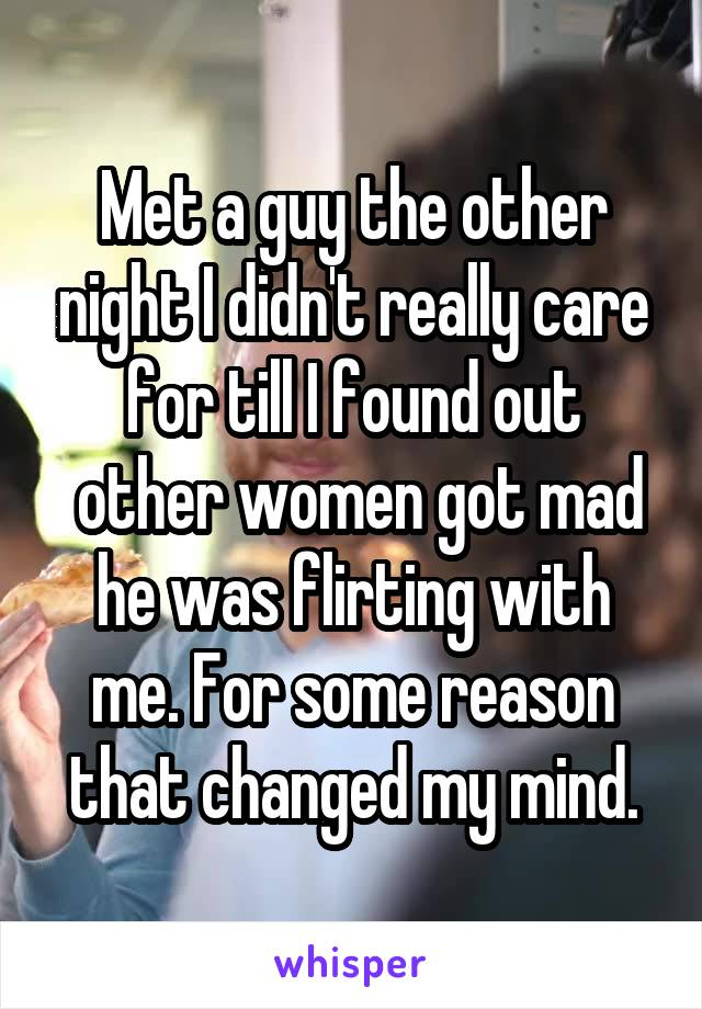 Met a guy the other night I didn't really care for till I found out  other women got mad he was flirting with me. For some reason that changed my mind.