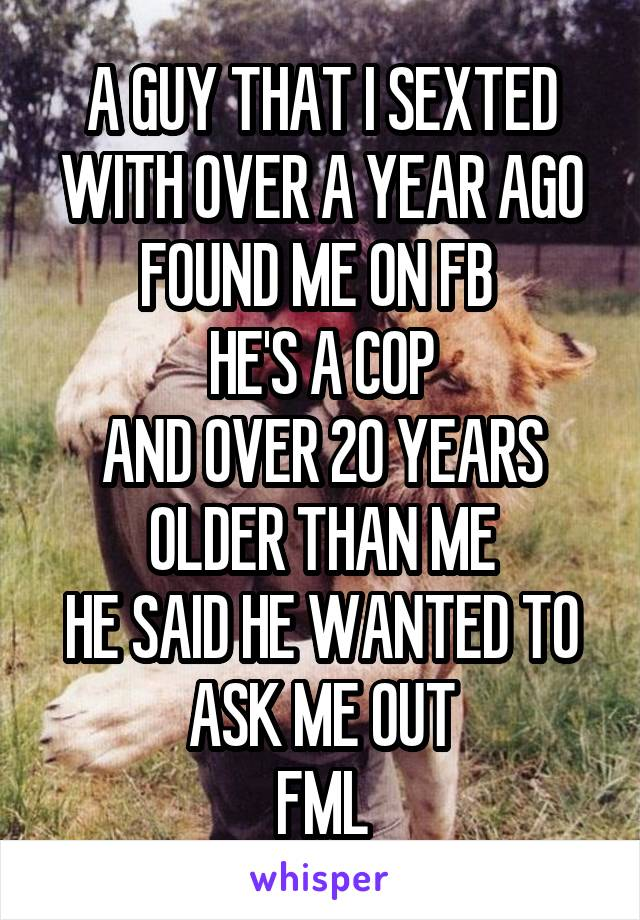 A GUY THAT I SEXTED WITH OVER A YEAR AGO FOUND ME ON FB  HE'S A COP AND OVER 20 YEARS OLDER THAN ME HE SAID HE WANTED TO ASK ME OUT FML