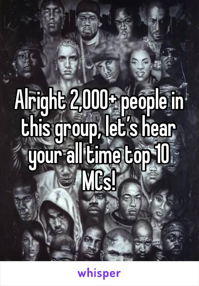 Alright 2,000+ people in this group, let's hear your all time top 10 MCs!