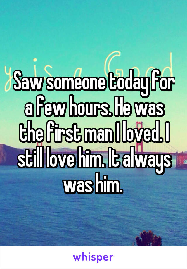 Saw someone today for a few hours. He was the first man I loved. I still love him. It always was him.