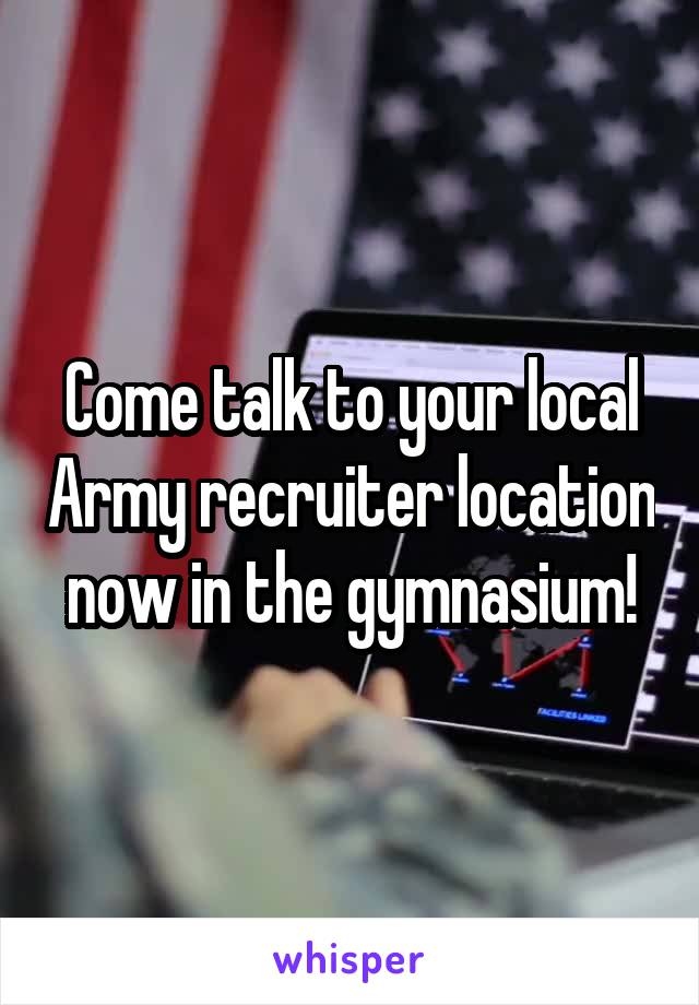 Come talk to your local Army recruiter location now in the gymnasium!