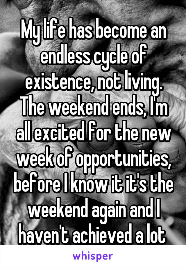 My life has become an endless cycle of existence, not living. The weekend ends, I'm all excited for the new week of opportunities, before I know it it's the weekend again and I haven't achieved a lot