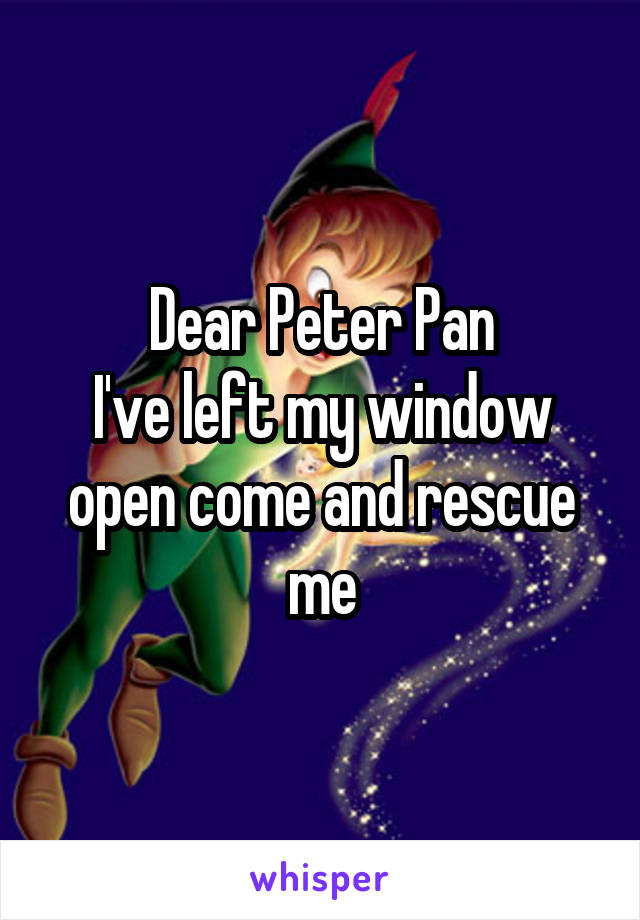 Dear Peter Pan I've left my window open come and rescue me