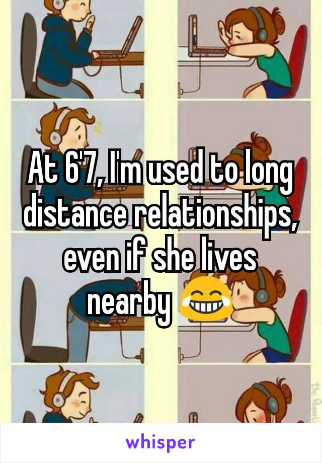 At 6'7, I'm used to long distance relationships, even if she lives nearby 😂