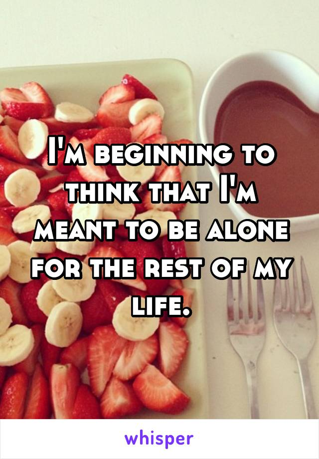 I'm beginning to think that I'm meant to be alone for the rest of my life.