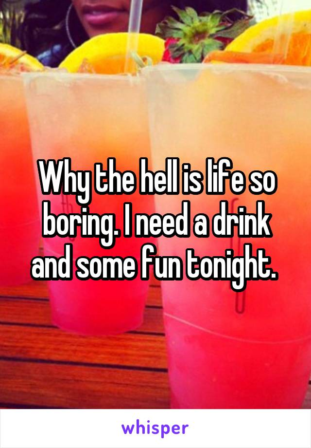 Why the hell is life so boring. I need a drink and some fun tonight.
