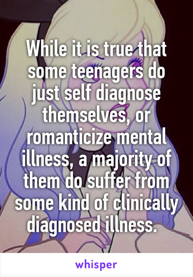 While it is true that some teenagers do just self diagnose themselves, or romanticize mental illness, a majority of them do suffer from some kind of clinically diagnosed illness.