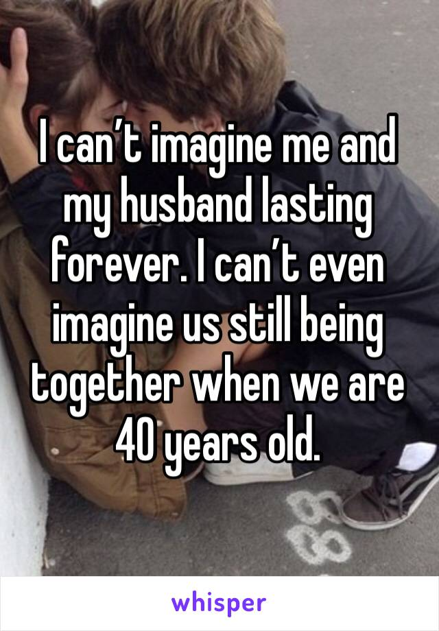 I can't imagine me and my husband lasting forever. I can't even imagine us still being together when we are 40 years old.