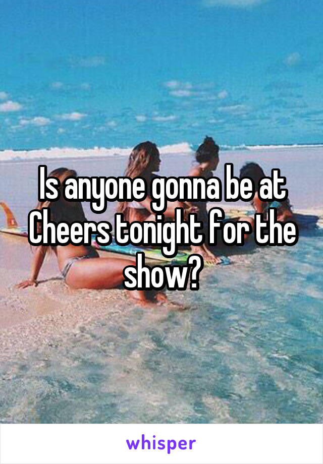 Is anyone gonna be at Cheers tonight for the show?